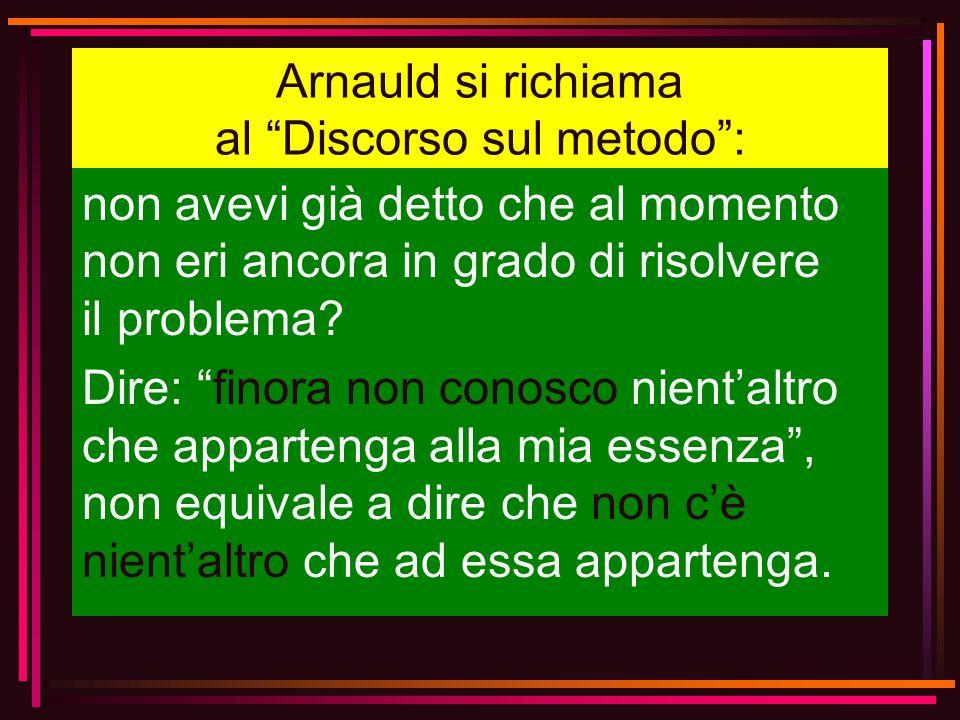 Arnauld si richiama al Discorso sul metodo: non avevi già detto che al momento non eri ancora in grado di risolvere il problema? Dire: finora non cono