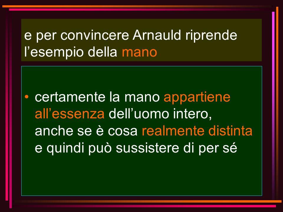 e per convincere Arnauld riprende lesempio della mano certamente la mano appartiene allessenza delluomo intero, anche se è cosa realmente distinta e q