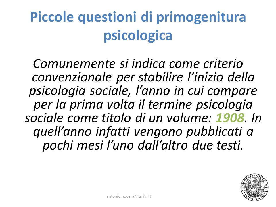 Piccole questioni di primogenitura psicologica Comunemente si indica come criterio convenzionale per stabilire linizio della psicologia sociale, lanno in cui compare per la prima volta il termine psicologia sociale come titolo di un volume: 1908.