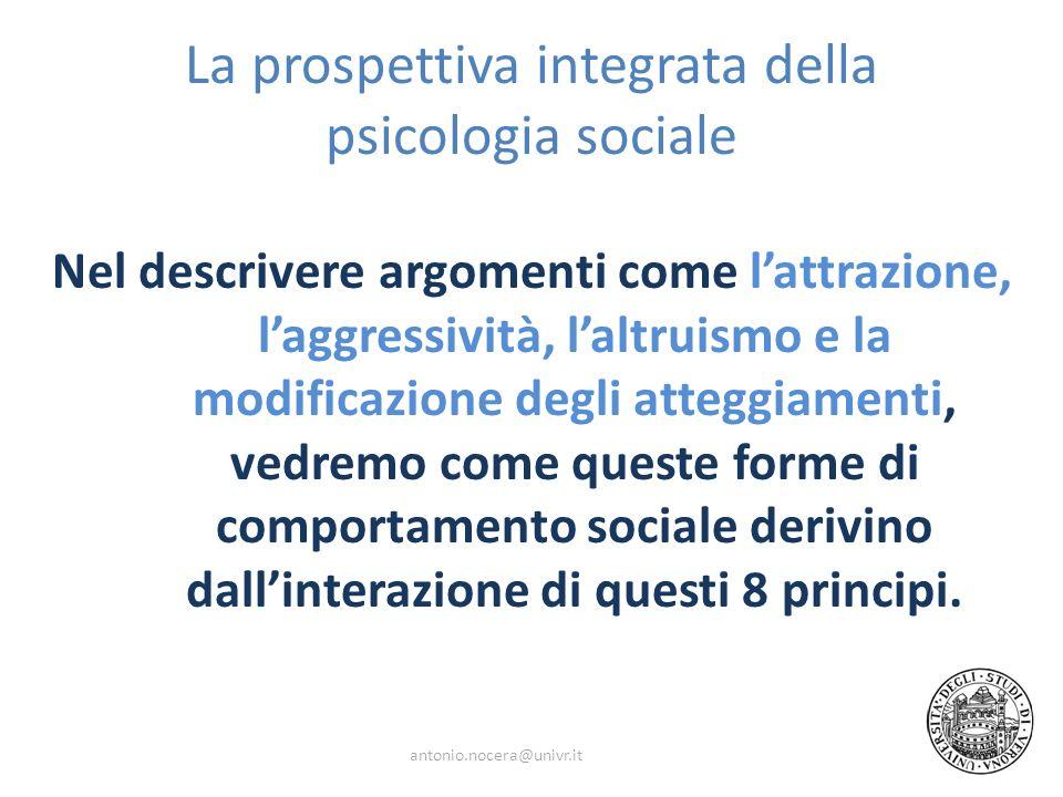 La prospettiva integrata della psicologia sociale Nel descrivere argomenti come lattrazione, laggressività, laltruismo e la modificazione degli atteggiamenti, vedremo come queste forme di comportamento sociale derivino dallinterazione di questi 8 principi.