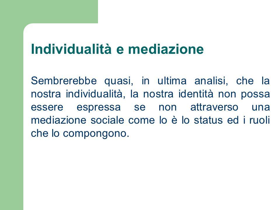 Individualità e mediazione Sembrerebbe quasi, in ultima analisi, che la nostra individualità, la nostra identità non possa essere espressa se non attr
