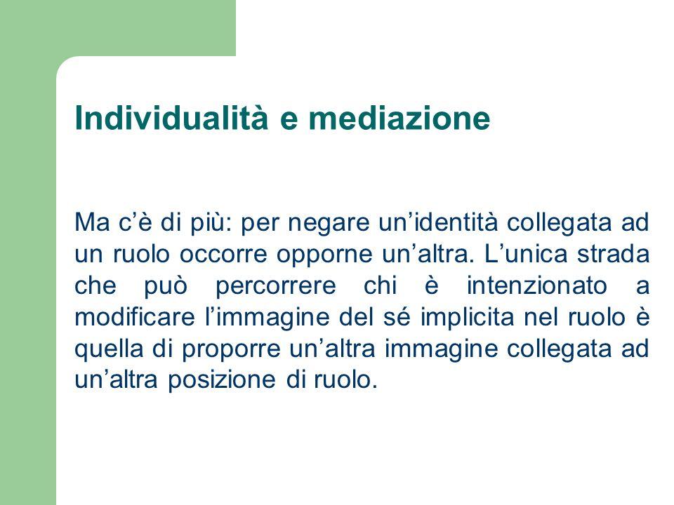Individualità e mediazione Ma cè di più: per negare unidentità collegata ad un ruolo occorre opporne unaltra.