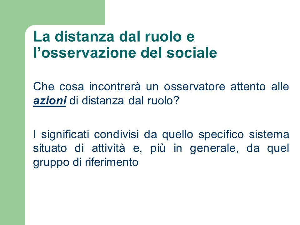 La distanza dal ruolo e losservazione del sociale Che cosa incontrerà un osservatore attento alle azioni di distanza dal ruolo? I significati condivis