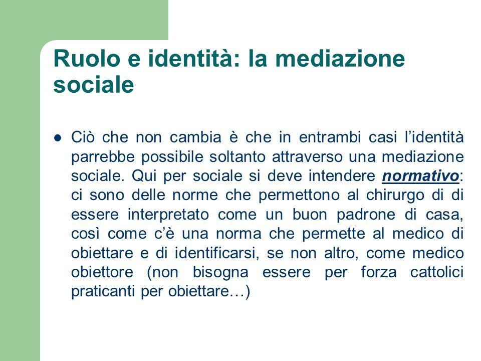 Ruolo e identità: la mediazione sociale Ciò che non cambia è che in entrambi casi lidentità parrebbe possibile soltanto attraverso una mediazione soci