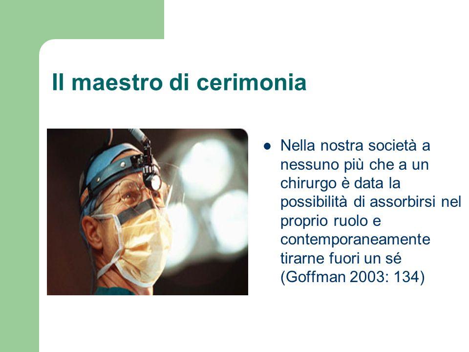 Il maestro di cerimonia Nella nostra società a nessuno più che a un chirurgo è data la possibilità di assorbirsi nel proprio ruolo e contemporaneamente tirarne fuori un sé (Goffman 2003: 134)
