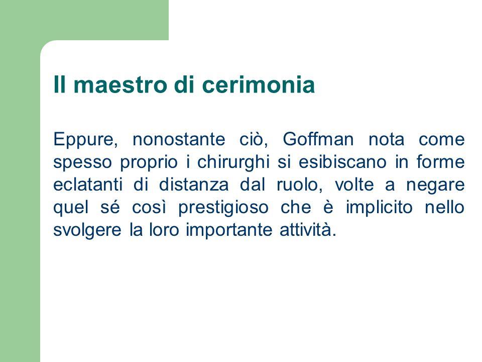 Il maestro di cerimonia Eppure, nonostante ciò, Goffman nota come spesso proprio i chirurghi si esibiscano in forme eclatanti di distanza dal ruolo, v