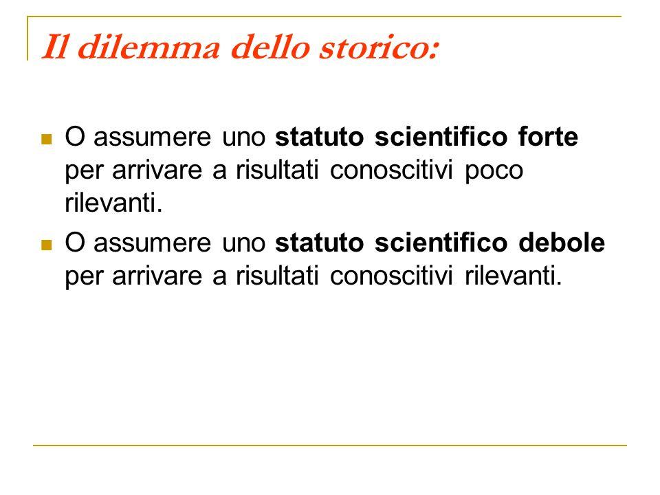 Il dilemma dello storico: O assumere uno statuto scientifico forte per arrivare a risultati conoscitivi poco rilevanti. O assumere uno statuto scienti