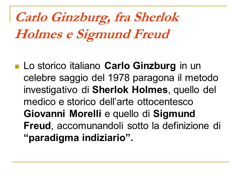 Carlo Ginzburg, fra Sherlok Holmes e Sigmund Freud Lo storico italiano Carlo Ginzburg in un celebre saggio del 1978 paragona il metodo investigativo d