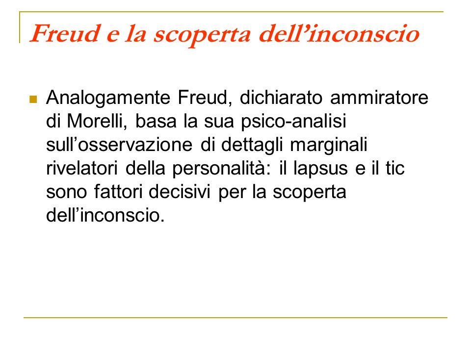 Freud e la scoperta dellinconscio Analogamente Freud, dichiarato ammiratore di Morelli, basa la sua psico-analisi sullosservazione di dettagli margina