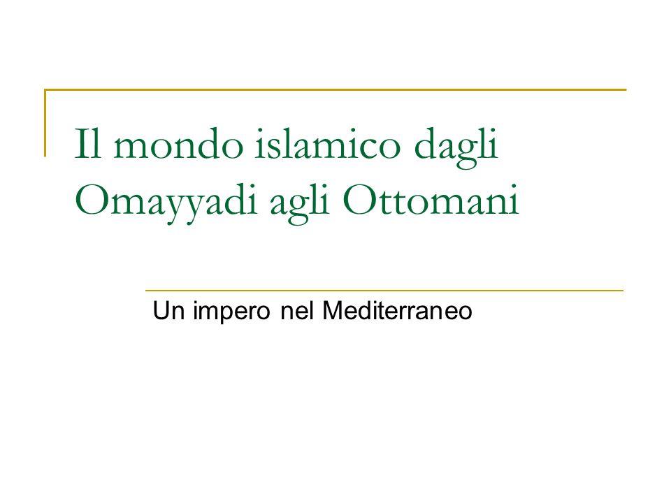 Il mondo islamico dagli Omayyadi agli Ottomani Un impero nel Mediterraneo