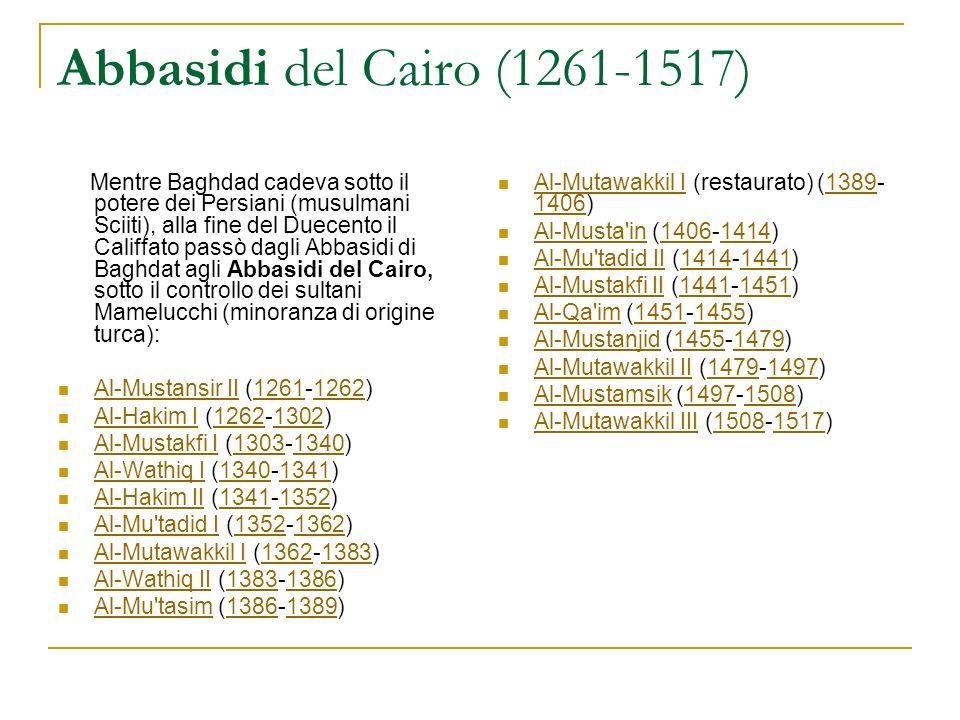 Abbasidi del Cairo (1261-1517) Mentre Baghdad cadeva sotto il potere dei Persiani (musulmani Sciiti), alla fine del Duecento il Califfato passò dagli