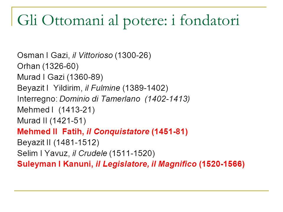Gli Ottomani al potere: i fondatori Osman I Gazi, il Vittorioso (1300-26) Orhan (1326-60) Murad I Gazi (1360-89) Beyazit I Yildirim, il Fulmine (1389-