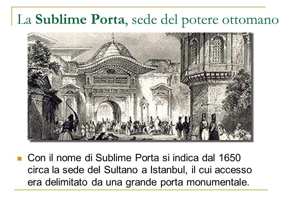 La Sublime Porta, sede del potere ottomano Con il nome di Sublime Porta si indica dal 1650 circa la sede del Sultano a Istanbul, il cui accesso era de
