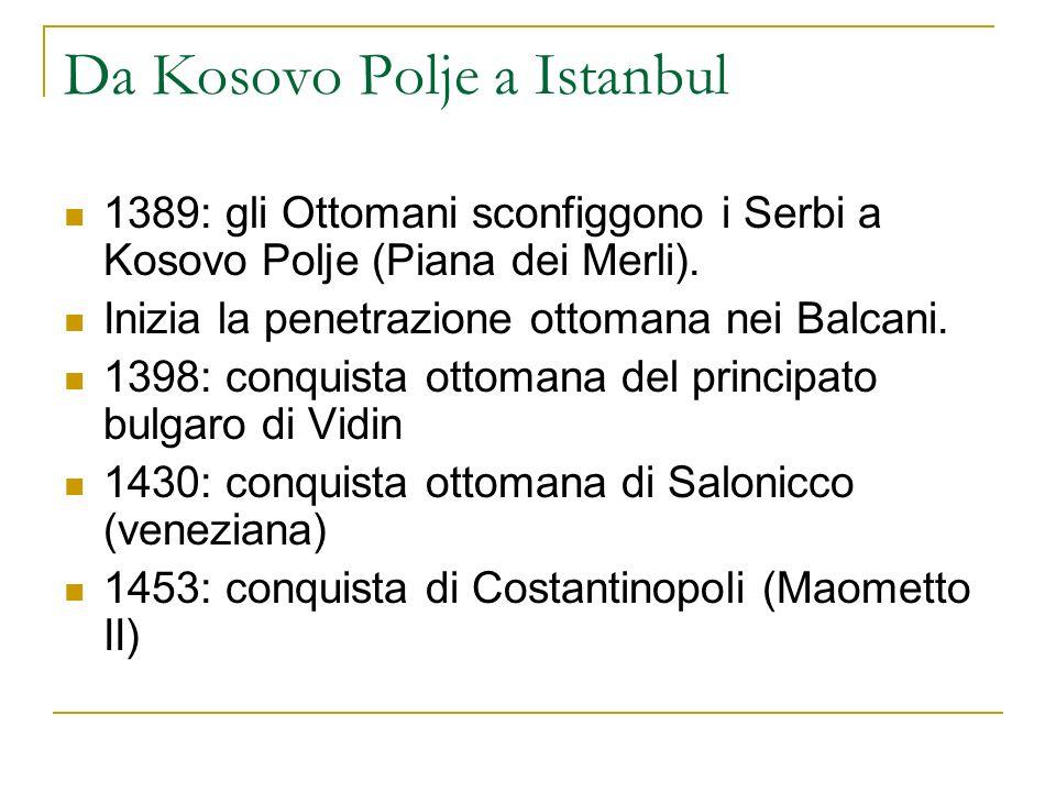 Da Kosovo Polje a Istanbul 1389: gli Ottomani sconfiggono i Serbi a Kosovo Polje (Piana dei Merli). Inizia la penetrazione ottomana nei Balcani. 1398: