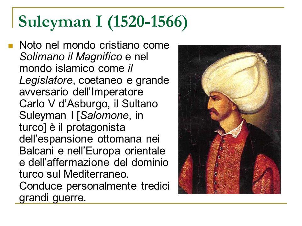 Suleyman I (1520-1566) Noto nel mondo cristiano come Solimano il Magnifico e nel mondo islamico come il Legislatore, coetaneo e grande avversario dell