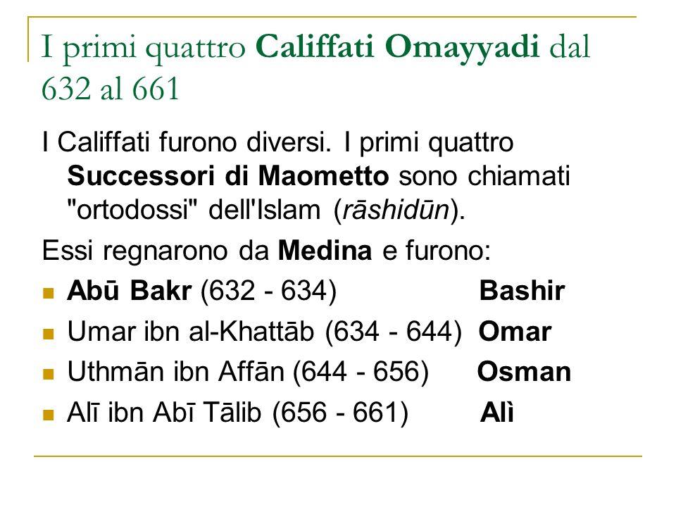 I primi quattro Califfati Omayyadi dal 632 al 661 I Califfati furono diversi. I primi quattro Successori di Maometto sono chiamati