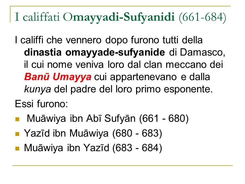 I califfati Omayyadi-Marwanidi (684- 720) La successiva dinastia, sempre di Damasco, fu quella degli Omayyadi-Marwanidi che regnò dal 684 al 750: Marwān ibn al-Hakam (684 - 685) Abd al-Malik ibn Marwān (685 - 705) al-Walīd ibn Abd al-Malik (705 - 715) Sulaymān ibn Abd al-Malik (715 - 717) Umar ibn Abd al-Azīz (717 - 720) Yazīd ibn Abd al-Malik (720 - 724) Hishām ibn Abd al-Malik (724 - 743) al-Walīd ibn Yazīd (743 - 744) Yazīd ibn Abd al-Malik (744) Ibrāhīm ibn al-Walīd ibn Yazīd (744) Marwān ibn Muhammad ibn Marwān (744 - 750)
