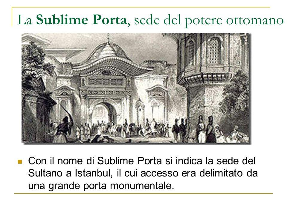 La Sublime Porta, sede del potere ottomano Con il nome di Sublime Porta si indica la sede del Sultano a Istanbul, il cui accesso era delimitato da una