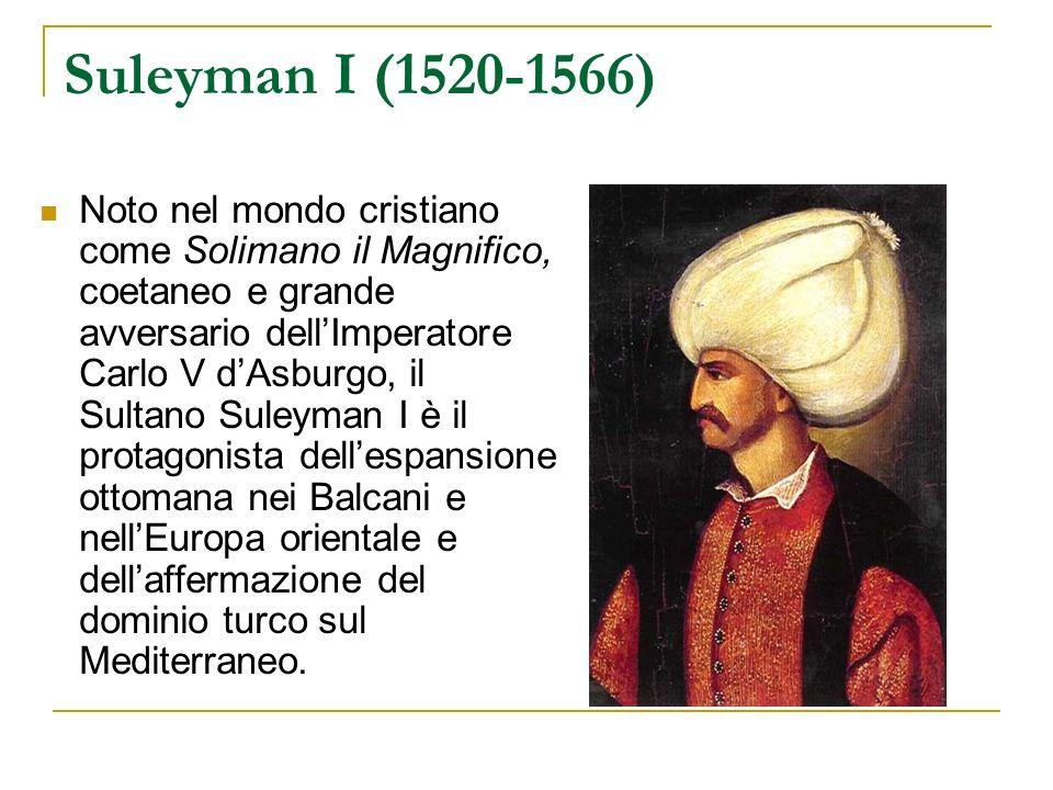 Suleyman I (1520-1566) Noto nel mondo cristiano come Solimano il Magnifico, coetaneo e grande avversario dellImperatore Carlo V dAsburgo, il Sultano S