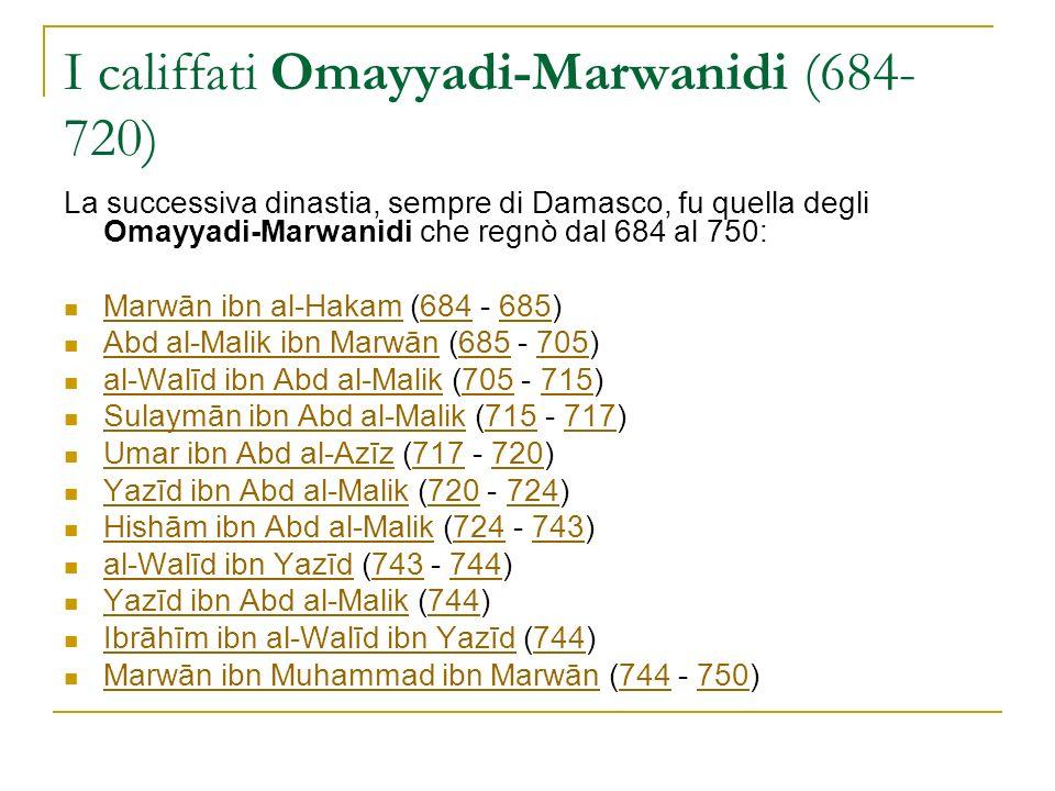 I califfati Omayyadi-Marwanidi (684- 720) La successiva dinastia, sempre di Damasco, fu quella degli Omayyadi-Marwanidi che regnò dal 684 al 750: Marw
