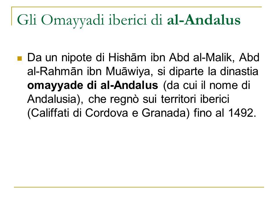 Gli Omayyadi iberici di al-Andalus Da un nipote di Hishām ibn Abd al-Malik, Abd al-Rahmān ibn Muāwiya, si diparte la dinastia omayyade di al-Andalus (