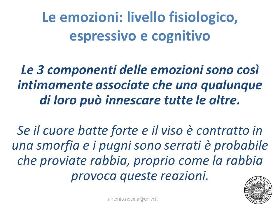 Le emozioni: livello fisiologico, espressivo e cognitivo Le 3 componenti delle emozioni sono così intimamente associate che una qualunque di loro può innescare tutte le altre.