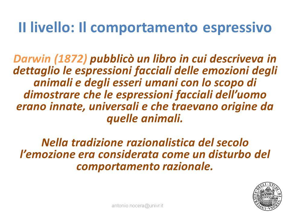 II livello: Il comportamento espressivo Darwin (1872) pubblicò un libro in cui descriveva in dettaglio le espressioni facciali delle emozioni degli animali e degli esseri umani con lo scopo di dimostrare che le espressioni facciali delluomo erano innate, universali e che traevano origine da quelle animali.