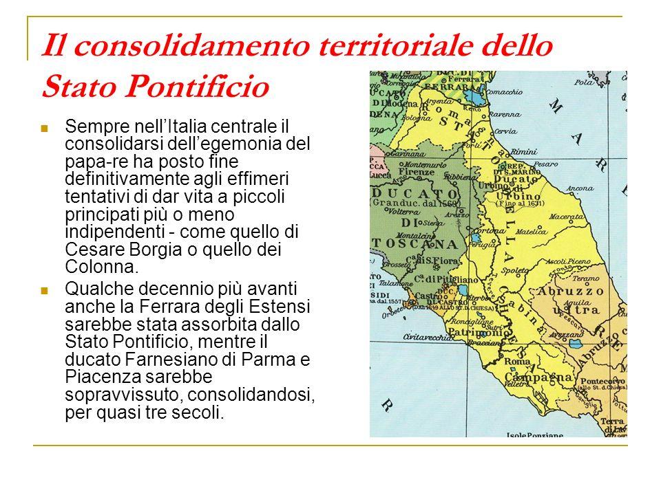 Il consolidamento territoriale dello Stato Pontificio Sempre nellItalia centrale il consolidarsi dellegemonia del papa-re ha posto fine definitivamente agli effimeri tentativi di dar vita a piccoli principati più o meno indipendenti - come quello di Cesare Borgia o quello dei Colonna.
