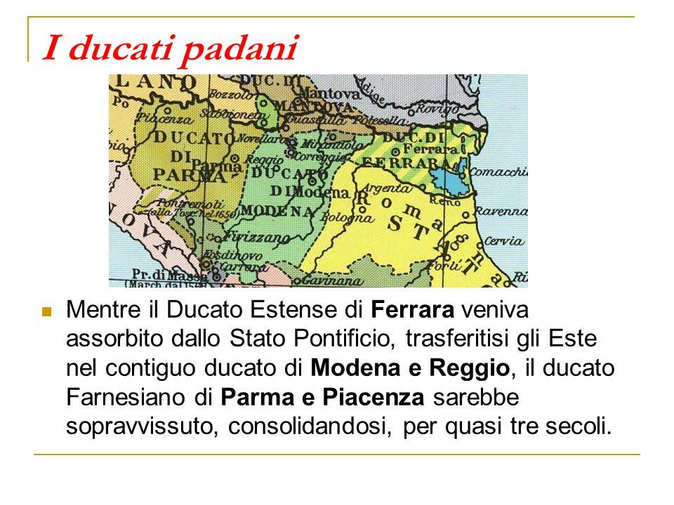 I ducati padani Mentre il Ducato Estense di Ferrara veniva assorbito dallo Stato Pontificio, trasferitisi gli Este nel contiguo ducato di Modena e Reggio, il ducato Farnesiano di Parma e Piacenza sarebbe sopravvissuto, consolidandosi, per quasi tre secoli.
