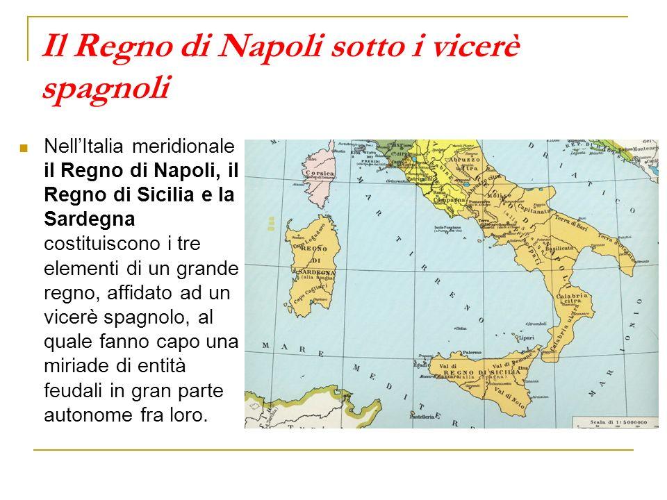 Il Regno di Napoli sotto i vicerè spagnoli NellItalia meridionale il Regno di Napoli, il Regno di Sicilia e la Sardegna costituiscono i tre elementi di un grande regno, affidato ad un vicerè spagnolo, al quale fanno capo una miriade di entità feudali in gran parte autonome fra loro.