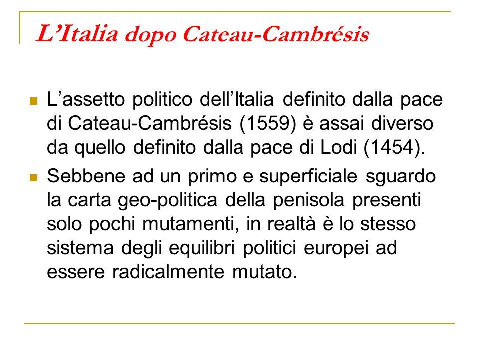 LItalia dopo Cateau-Cambrésis Lassetto politico dellItalia definito dalla pace di Cateau-Cambrésis (1559) è assai diverso da quello definito dalla pace di Lodi (1454).