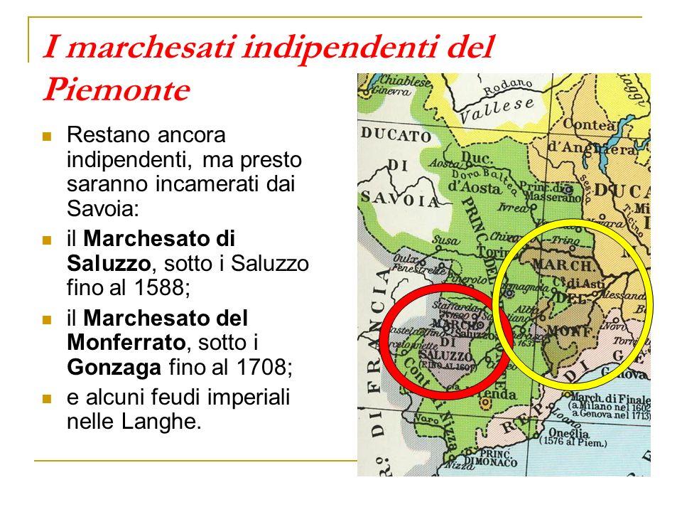 I marchesati indipendenti del Piemonte Restano ancora indipendenti, ma presto saranno incamerati dai Savoia: il Marchesato di Saluzzo, sotto i Saluzzo fino al 1588; il Marchesato del Monferrato, sotto i Gonzaga fino al 1708; e alcuni feudi imperiali nelle Langhe.