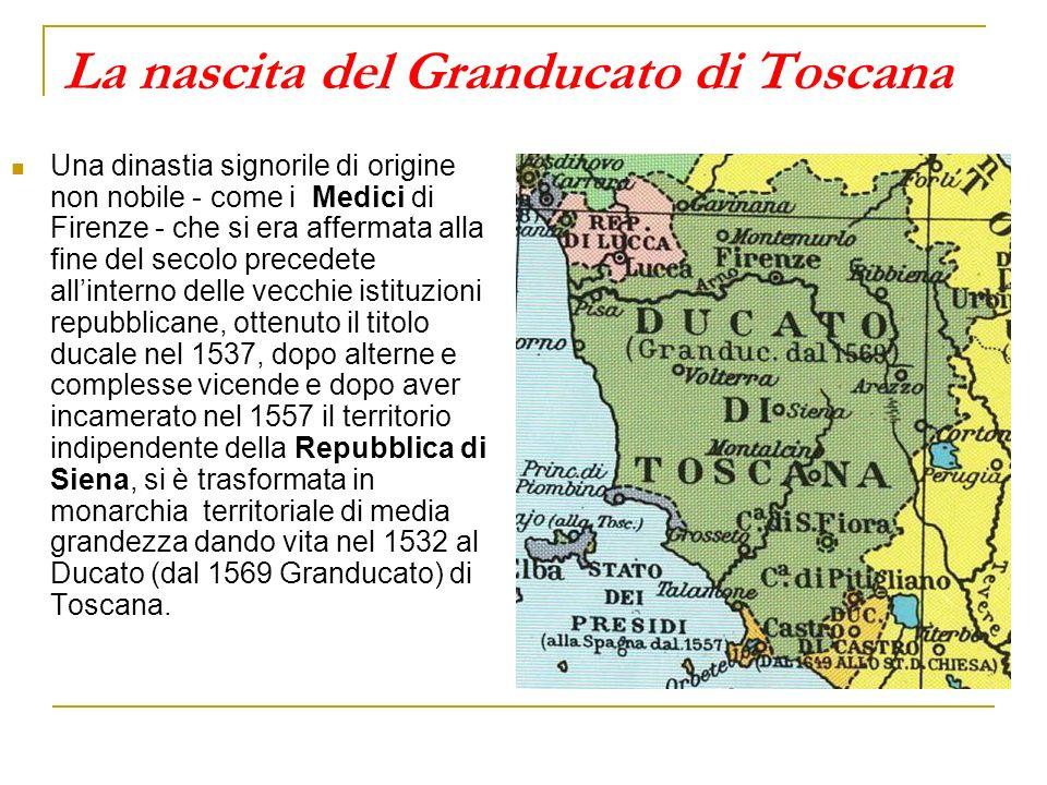 La nascita del Granducato di Toscana Una dinastia signorile di origine non nobile - come i Medici di Firenze - che si era affermata alla fine del secolo precedete allinterno delle vecchie istituzioni repubblicane, ottenuto il titolo ducale nel 1537, dopo alterne e complesse vicende e dopo aver incamerato nel 1557 il territorio indipendente della Repubblica di Siena, si è trasformata in monarchia territoriale di media grandezza dando vita nel 1532 al Ducato (dal 1569 Granducato) di Toscana.