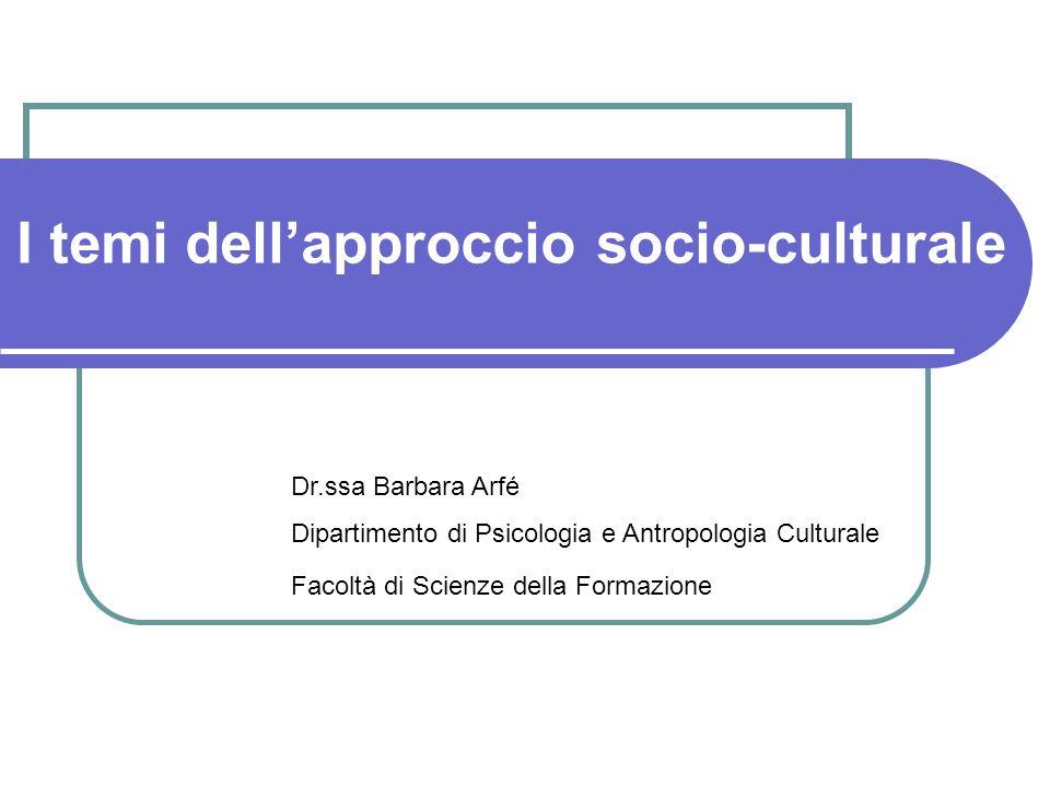 I temi dellapproccio socio-culturale Dr.ssa Barbara Arfé Dipartimento di Psicologia e Antropologia Culturale Facoltà di Scienze della Formazione