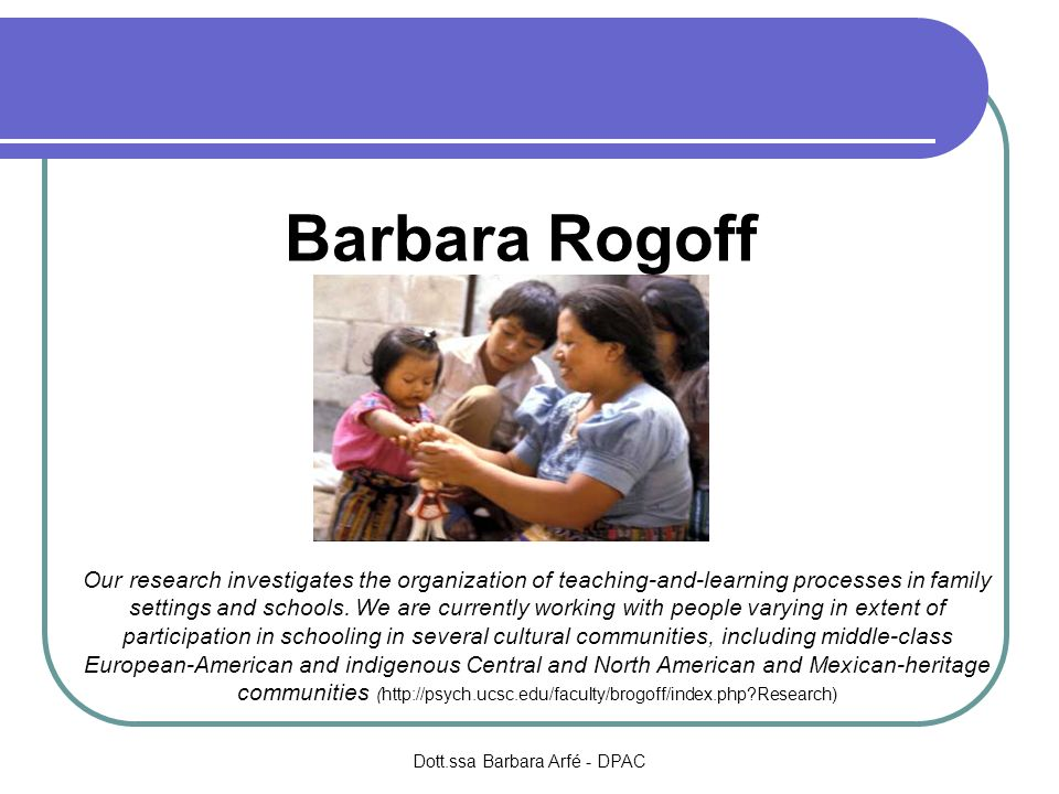 Barbara Rogoff Our research investigates the organization of teaching-and-learning processes in family settings and schools. We are currently working