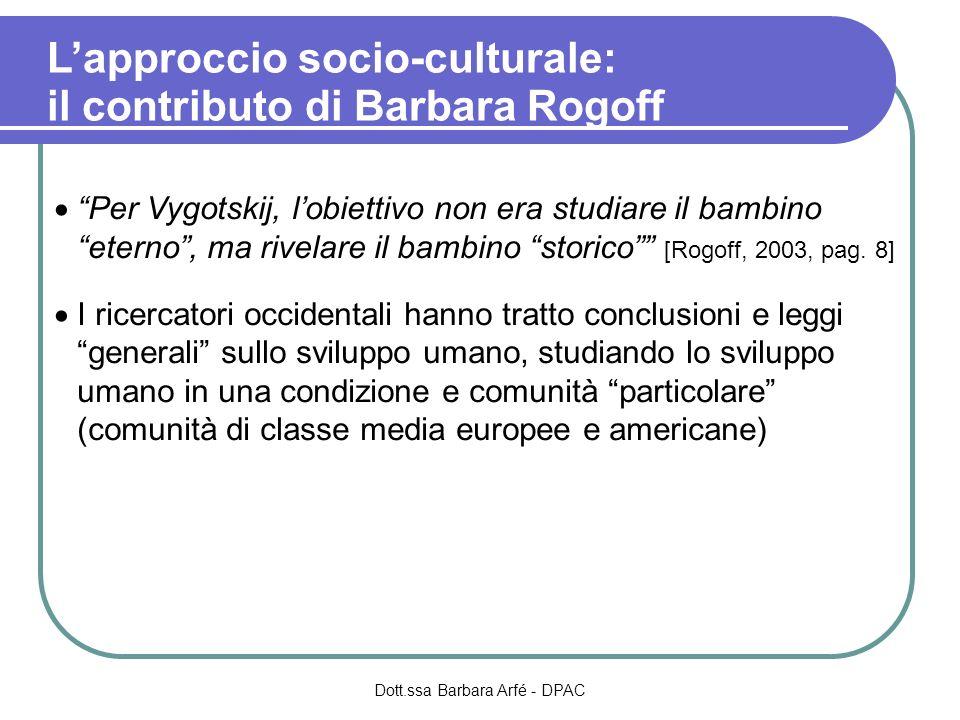Lapproccio socio-culturale: il contributo di Barbara Rogoff Per Vygotskij, lobiettivo non era studiare il bambino eterno, ma rivelare il bambino stori