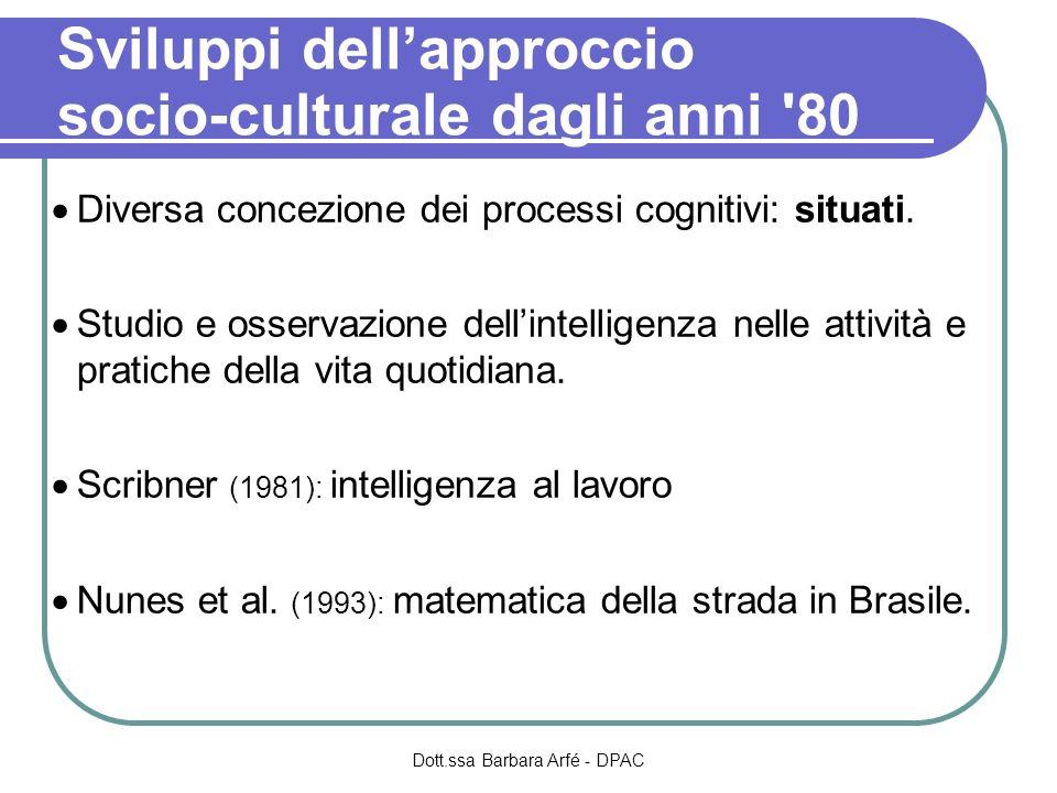Sviluppi dellapproccio socio-culturale dagli anni '80 Diversa concezione dei processi cognitivi: situati. Studio e osservazione dellintelligenza nelle
