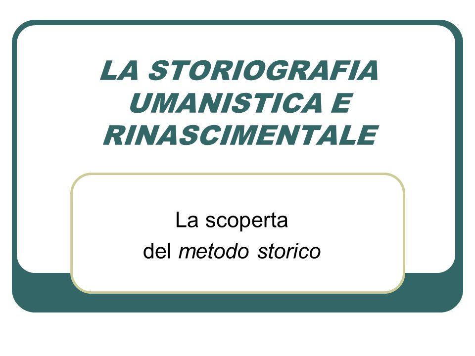 LA STORIOGRAFIA UMANISTICA E RINASCIMENTALE La scoperta del metodo storico
