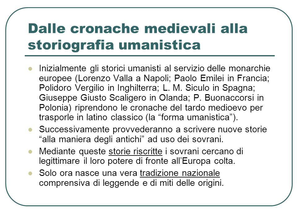 Dalle cronache medievali alla storiografia umanistica Inizialmente gli storici umanisti al servizio delle monarchie europee (Lorenzo Valla a Napoli; P