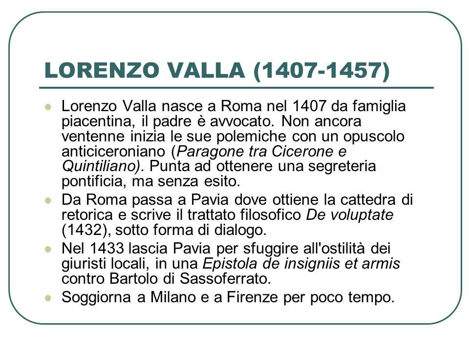 Lorenzo Valla nasce a Roma nel 1407 da famiglia piacentina, il padre è avvocato. Non ancora ventenne inizia le sue polemiche con un opuscolo anticicer