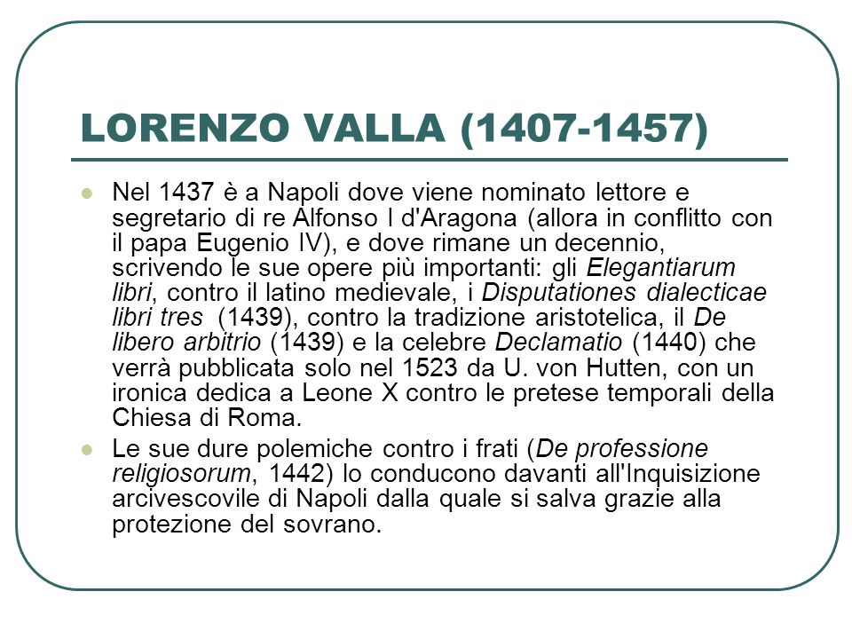 LORENZO VALLA (1407-1457) Nel 1437 è a Napoli dove viene nominato lettore e segretario di re Alfonso I d'Aragona (allora in conflitto con il papa Euge