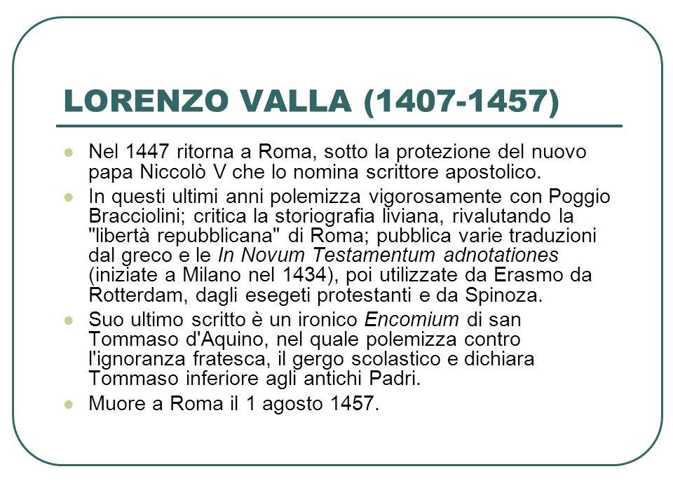 LORENZO VALLA (1407-1457) Nel 1447 ritorna a Roma, sotto la protezione del nuovo papa Niccolò V che lo nomina scrittore apostolico. In questi ultimi a