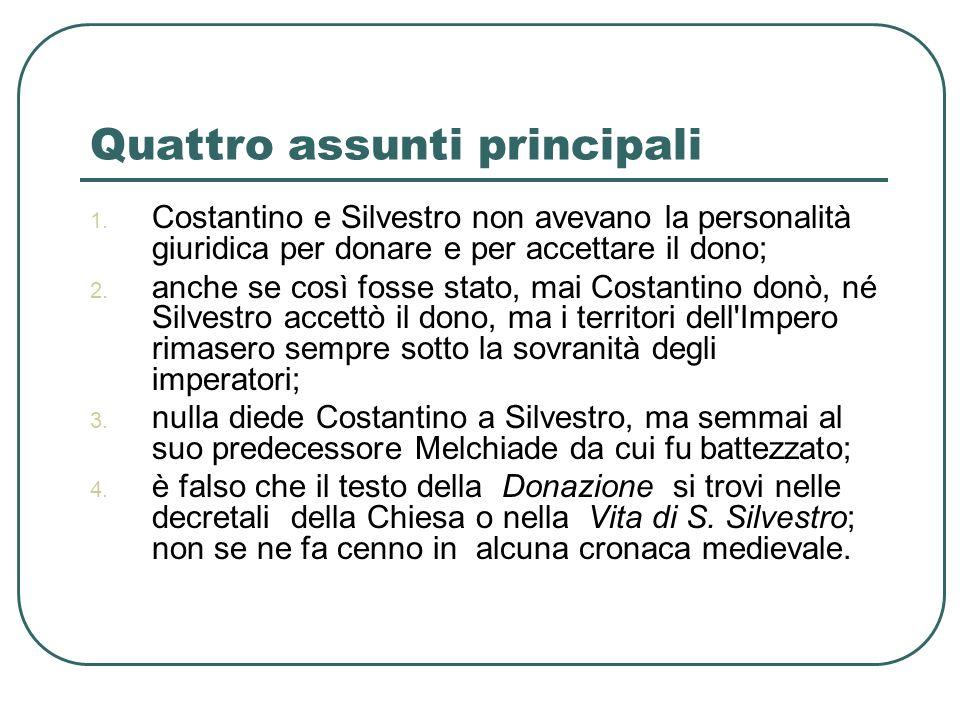 Quattro assunti principali 1. Costantino e Silvestro non avevano la personalità giuridica per donare e per accettare il dono; 2. anche se così fosse s
