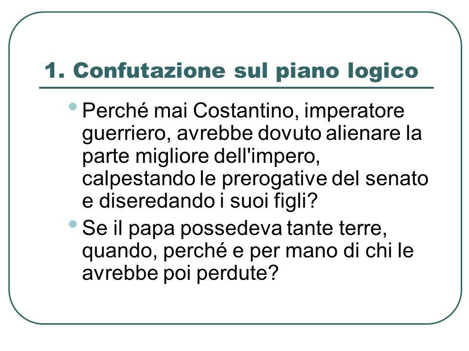 1. Confutazione sul piano logico Perché mai Costantino, imperatore guerriero, avrebbe dovuto alienare la parte migliore dell'impero, calpestando le pr