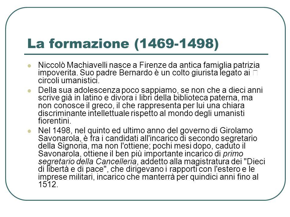 La formazione (1469-1498) Niccolò Machiavelli nasce a Firenze da antica famiglia patrizia impoverita. Suo padre Bernardo è un colto giurista legato ai