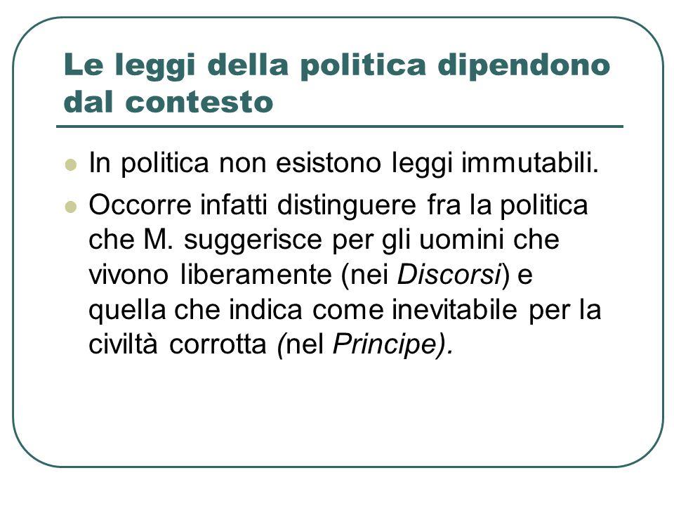 Le leggi della politica dipendono dal contesto In politica non esistono leggi immutabili. Occorre infatti distinguere fra la politica che M. suggerisc