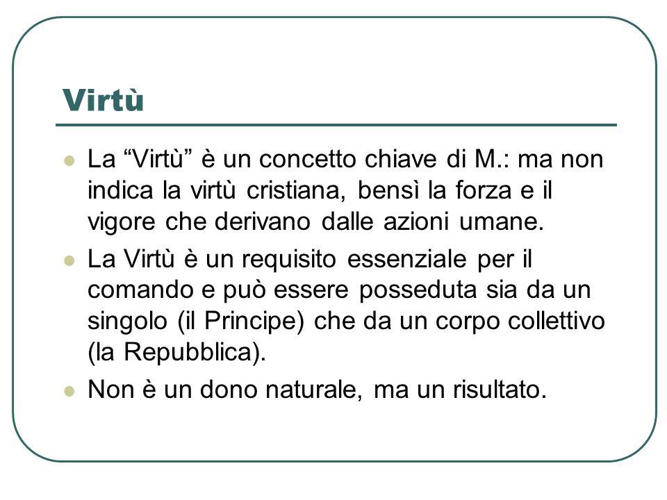 Virtù La Virtù è un concetto chiave di M.: ma non indica la virtù cristiana, bensì la forza e il vigore che derivano dalle azioni umane. La Virtù è un