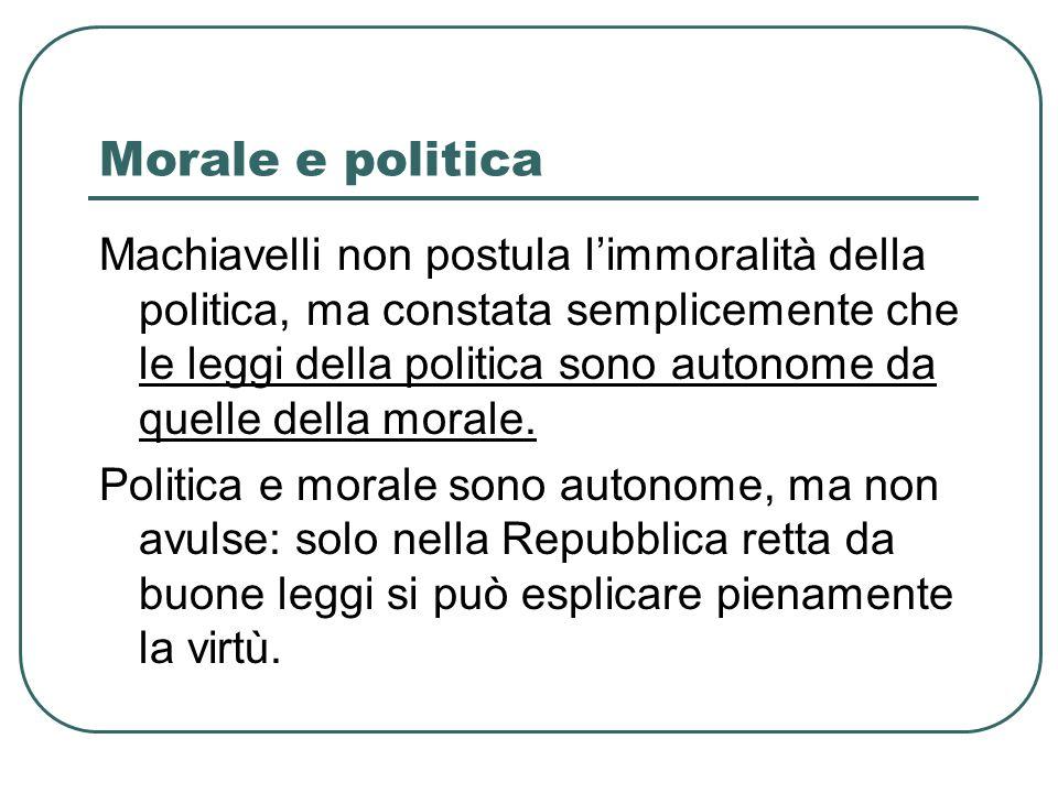 Morale e politica Machiavelli non postula limmoralità della politica, ma constata semplicemente che le leggi della politica sono autonome da quelle de