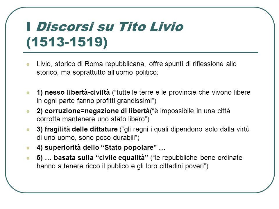 I Discorsi su Tito Livio (1513-1519) Livio, storico di Roma repubblicana, offre spunti di riflessione allo storico, ma soprattutto alluomo politico: 1