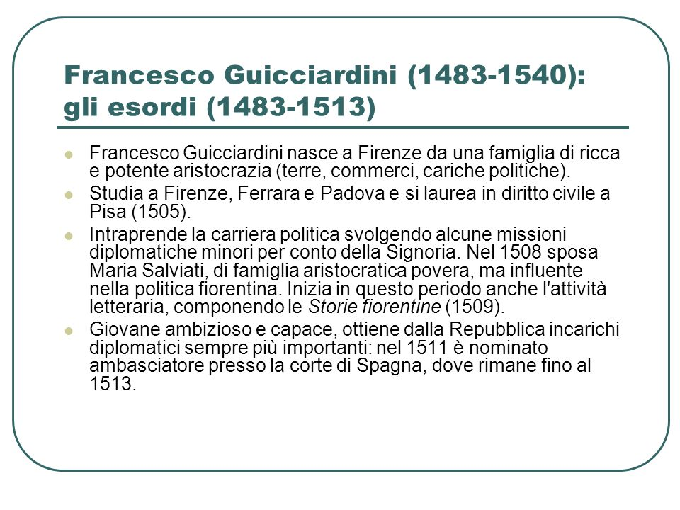 Francesco Guicciardini (1483-1540): gli esordi (1483-1513) Francesco Guicciardini nasce a Firenze da una famiglia di ricca e potente aristocrazia (ter